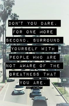Don't you dare, for one more second, surround yourself with people who are not aware of the greatness that you are.