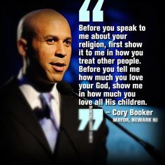 """""""Before you speak to me about your religion, first show it to me in how you treat other people. Before you tell me how much you love your God, show me in how much you love all his children."""" -Cory Booker, Mayor of Newark, NJ."""