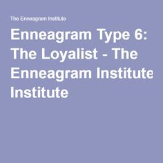 Enneagram Type 6: The Loyalist - The Enneagram Institute (This description fits me really well)