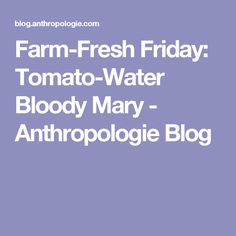 Farm-Fresh Friday: Tomato-Water Bloody Mary - Anthropologie Blog