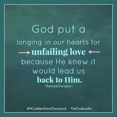 """God put a longing in our hearts {for unfailing love} because He knew it would lead us back to Him."" @Renee Peterson Peterson Swope #AConfidentHeart #Devotional #LetGodLoveYou"