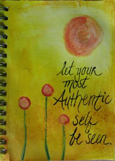 Let your authentic self be seen. Be the real deal!