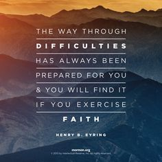 """""""The way through difficulties has always been prepared for you and you will find it if you exercise faith."""" – Henry B. Eyring #mormon"""
