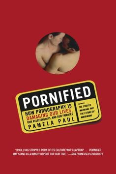 Pornified: How Pornography Is Damaging Our Lives, Our Relationships, and Our Families by Pamela Paul