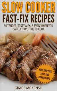 Slow Cooker Fast-Fix Recipes ~~ 50 Tender, Tasty Meals Even When You Barely Have Time To Cook
