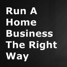How To Run A Home Business The Right Way - Home Based Business Program