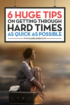 Getting through hard times   http://www.ilanelanzen.com/personaldevelopment/6-huge-tips-on-getting-through-hard-times-as-quick-as-possible/