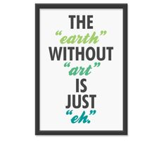 "The ""earth"" without ""art"" is just ""eh"""