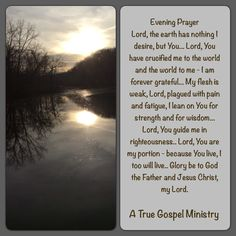 Evening Prayer Lord, the earth has nothing I desire, but You... Lord, You have crucified me to the world and the world to me - I am forever grateful... My flesh is weak, Lord, plagued with pain and fatigue, I lean on You for strength and for wisdom... Lord, You guide me in righteousness.. Lord, You are my portion - because You live, I too will live.. Glory be to God the Father and Jesus Christ, my Lord. #eveningprayer #atruegospelministry #quote #seekgod #godsword #godislove #gospel #jesus