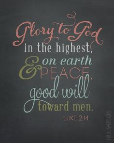 Glory to God in the highest, and on Earth, Peace, Good will toward men. Luke 2:14
