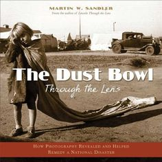 The Dust Bowl Through the Lens: How Photography Revealed and Helped Remedy a National Disaster by Martin W. Sandler