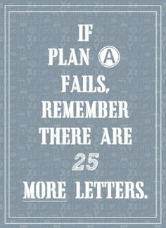 If plan A fails, remember there are 25 more letters.