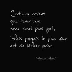 Certains croient que tenir bon nous rend plus fort mais, parfois, le plus dur est de lâcher prise. – Hermann Hesse .