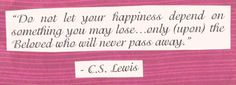 Happiness should be dependent on nothing else. Enhanced by... yes... but never dependent on. (Leave it to Lewis to put it in such a perfect way!)