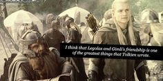 I think that Legolas and Gimlis friendship is one of the greatest things that Tolkien wrote. If you think about the Dwarves and Elves animosity, and how their fathers hated each other, its really beautiful and admirable how they forgot their differences and became close friends.