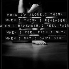 when i'm alone, i think. when i think, i remember. when i remember, i feel pain. when i feel pain, i cry. when i cry, i can't stop