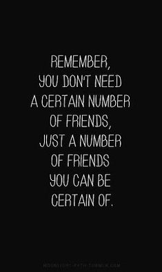 life inspiration quotes: Number of friends inspirational quote Remember, you don`t need a certain number of friends, just a number of friends you can be certain of. Posted by Michelle B This really rings true for me.