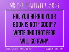 "+ DAILY WRITER POSITIVITY +  #053 Are you afraid your book is not ""good""? Write and that fear will go away.  Want more writerly content? Follow maxkirin.tumblr.com!"