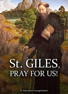 Thought for the Day – September 1 #pinterest #stgiles With the growth of the village surrounding the monastery, St Giles again felt besieged by the many visitors. He insisted upon living outside the walls of the city and there he lived on alms in communion with the other crippled and handicapped beggars. Through his influence, hospitals and safe houses for the poor, crippled...........