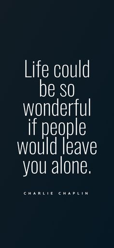 Life could be so wonderful if people would leave you alone. - Charlie Chaplin Needy Quotes, Naive Quotes, Alone Quotes, Negative Thoughts Quotes, Negative People Quotes, Daily Love Quotes, Everyday Quotes, Leaving Quotes, Lonliness