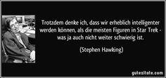 Trotzdem denke ich, dass wir erheblich intelligenter werden können, als die meisten Figuren in Star Trek - was ja auch nicht weiter schwierig ist. (Stephen Hawking)