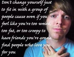 'Don't change yourself just to fit in with a group of people, cause even if you feel like you're too weird, too fat, or too creepy to have friends, you're gonna find people who love you for you. Cute Quotes, Great Quotes, Funny Quotes, Inspirational Quotes, Find People, Love People, Shane Dawson Quotes, Shane And Ryland, Youtube Quotes
