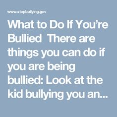 What to Do If You're Bullied There are things you can do if you are being bullied:  Look at the kid bullying you and tell him or her to stop in a calm, clear voice. You can also try to laugh it off. This works best if joking is easy for you. It could catch the kid bullying you off guard. If speaking up seems too hard or not safe, walk away and stay away. Don't fight back. Find an adult to stop the bullying on the spot. There are things you can do to stay safe in the future, too.  Talk to an…