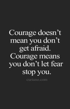 """Courage doesn't mean you don't get afraid. Courage means you don't let fear stop you."" —​ Anonymous"