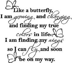 Like a butterfly, I am growing and changing and finding my true colors in life. I am finding my wings so I can fly and soon be on my way.
