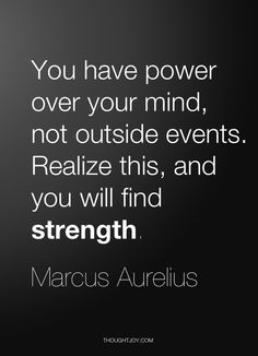 """You have power over your mind, not outside events. Realize this, and you will find strength."" — Marcus Aurelius"