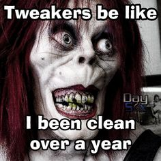 "Tweakers be like I been clean over a year... Haha and we know that's a lie with all those "" secret meetings"" ...smh !"