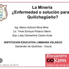 Ing. Marco Antonio Mina Mina Lic. Yilver Enrique Polanco Marín Esp. Lady Clementine Castro Arias INSTITUCION EDUCATIVA LIMBANIA VELASCO Santander de Quilich. http://slidehot.com/resources/rea-mineria.59784/