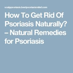 How To Get Rid Of Psoriasis Naturally? – Natural Remedies for Psoriasis