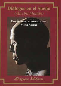 Diálogos en el sueño de Musô Soseki editado por Miraguano.Los Diálogos en el sueño (en japonés Muchû Mondô) constituyen la obra más significativa deMusô, y en ella se expone la esencia del Budismo Zen en forma de 93 conversacionesmantenidas por el autor con Ashikaga Tadayoshi.