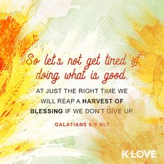K-LOVE's Encouraging Word. So let's not get tired of doing what is good. At just the right time we will reap a harvest of blessing if we don't give up. Galatians 6:9 NLT