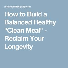 "How to Build a Balanced Healthy ""Clean Meal"" - Reclaim Your Longevity"