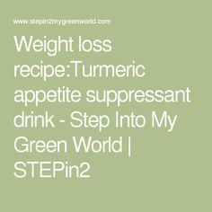 Weight loss recipe:Turmeric appetite suppressant drink - Step Into My Green World   STEPin2
