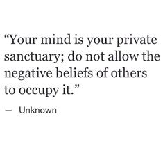 Your mind is your private sanctuary; do not allow the negative beliefs of others to occupy it. #inspiration #wisdom Cool Words, Mantra, Quotes To Live By, Great Quotes, Love Quotes, Awesome Quotes, Quotable Quotes, Motivational Quotes, Inspirational Quotes