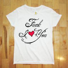 Fuck I Heart You Womens T-shirt Love Printed Tshirt Tee Shirt Wife gift Hubby Wifey Boyfriend Girlfriend Engagement to be Married