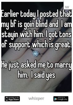 Earlier today I posted that my bf is goin blind and  I am stayin with him. I got tons of support which is great.     He just asked me to marry him.  I said yes