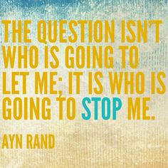 The question isn't who is going to let me; it is who is going to stop me. Ayn Rand can be incredible.