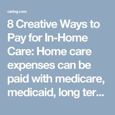 8 Creative Ways to Pay for In-Home Care: Home care expenses can be paid with medicare, medicaid, long term care insurance, reverse mortage, sibling cost sharing, life insurance, veterans benefits