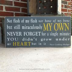 Not flesh of my flesh Nor bone of my bone  but still miraculously MY OWN  Never forget for a single minute You didnt grow under my HEART but in it  ~ Fleur Conkling Heylinger    This sign is perfect for the family that has adopted a child or children. The message is amazing and the words ring true.    Hand painted on a pine board (no vinyl), base coat is shown here in charcoal gray and the words are weather worn white and yellow. Its then distressed and antiqued for an aged, vintage finish…