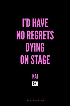 """""""I'd have no regrets dying on stage.""""  — Kai (Exo) what how to feel"""