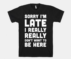 Sorry I'm Late, I Really Really Don't Want To Be Here T-Shirt