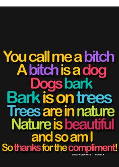 You're right. A bitch is a dog, Dogs bark. Bark is sound. Sound travels throuhg the air. Air is full of pollution. No one likes pollution, therfore no one likes you.