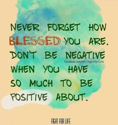 Never forget how blessed you are Don't be negative when you have so much to be positive about | Inspirational Quotes