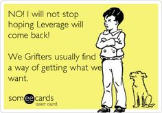 NO! I will not stop hoping Leverage will come back! We Grifters usually find a way of getting what we want.