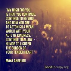 """My wish for you is that you continue. Continue to be who and how you are, to astonish a mean world with your acts of kindness. Continue to allow humor to lighten the burden of your tender heart."" --Maya Angelou"