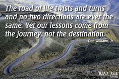 The road of life twists and turns and no two directions are ever the same. Yet our lessons come from the journey, not the destination.